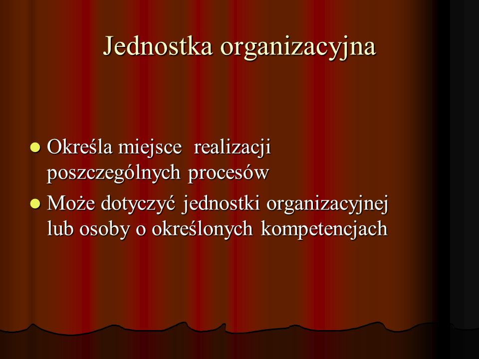Jednostka organizacyjna Określa miejsce realizacji poszczególnych procesów Określa miejsce realizacji poszczególnych procesów Może dotyczyć jednostki organizacyjnej lub osoby o określonych kompetencjach Może dotyczyć jednostki organizacyjnej lub osoby o określonych kompetencjach