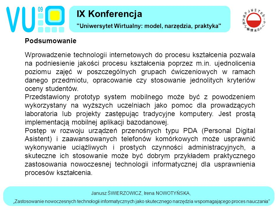 """Janusz ŚWIERZOWICZ, Irena NOWOTYŃSKA, """"Zastosowanie nowoczesnych technologii informatycznych jako skutecznego narzędzia wspomagającego proces nauczania IX Konferencja Uniwersytet Wirtualny: model, narzędzia, praktyka Podsumowanie Wprowadzenie technologii internetowych do procesu kształcenia pozwala na podniesienie jakości procesu kształcenia poprzez m.in."""