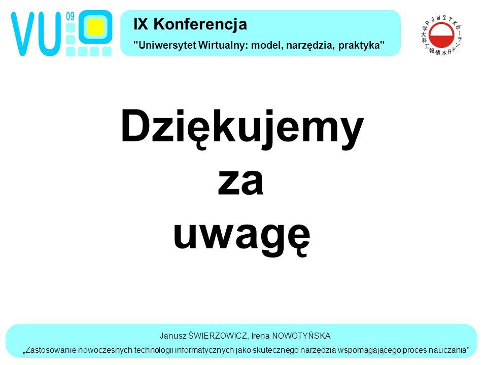 """Janusz ŚWIERZOWICZ, Irena NOWOTYŃSKA """"Zastosowanie nowoczesnych technologii informatycznych jako skutecznego narzędzia wspomagającego proces nauczania IX Konferencja Uniwersytet Wirtualny: model, narzędzia, praktyka Dziękujemy za uwagę"""