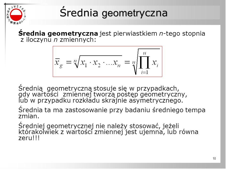 10 Średnia geometryczna jest pierwiastkiem n-tego stopnia z iloczynu n zmiennych: Średnią geometryczną stosuje się w przypadkach, gdy wartości zmiennej tworzą postęp geometryczny, lub w przypadku rozkładu skrajnie asymetrycznego.