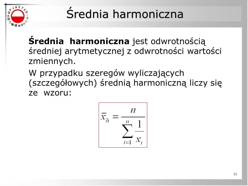 11 Średnia harmoniczna jest odwrotnością średniej arytmetycznej z odwrotności wartości zmiennych. W przypadku szeregów wyliczających (szczegółowych) ś