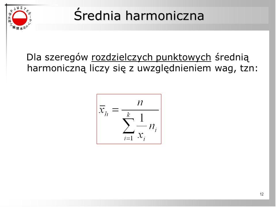 12 Dla szeregów rozdzielczych punktowych średnią harmoniczną liczy się z uwzględnieniem wag, tzn: Średnia harmoniczna