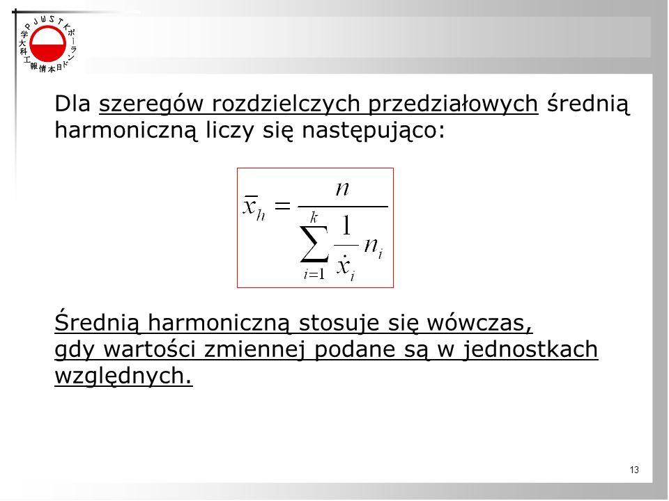 13 Dla szeregów rozdzielczych przedziałowych średnią harmoniczną liczy się następująco: Średnią harmoniczną stosuje się wówczas, gdy wartości zmiennej podane są w jednostkach względnych.