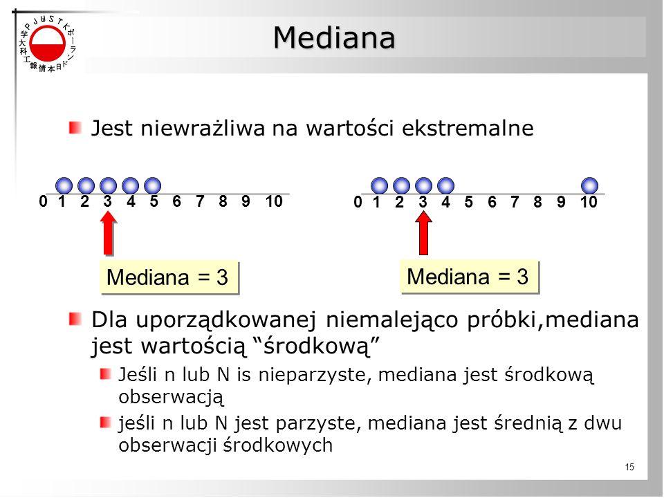 15 Mediana Jest niewrażliwa na wartości ekstremalne Dla uporządkowanej niemalejąco próbki,mediana jest wartością środkową Jeśli n lub N is nieparzyste, mediana jest środkową obserwacją jeśli n lub N jest parzyste, mediana jest średnią z dwu obserwacji środkowych 0 1 2 3 4 5 6 7 8 9 10 Mediana = 3 0 1 2 3 4 5 6 7 8 9 10 Mediana = 3
