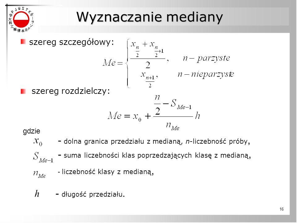 16 szereg szczegółowy: szereg rozdzielczy: gdzie - dolna granica przedziału z medianą, n-liczebność próby, - suma liczebności klas poprzedzających klasę z medianą, - liczebność klasy z medianą, h - długość przedziału.