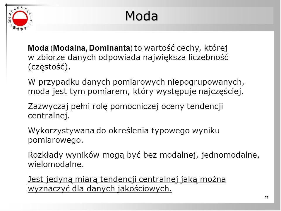 27 Moda (Modalna, Dominanta) to wartość cechy, której w zbiorze danych odpowiada największa liczebność (częstość).