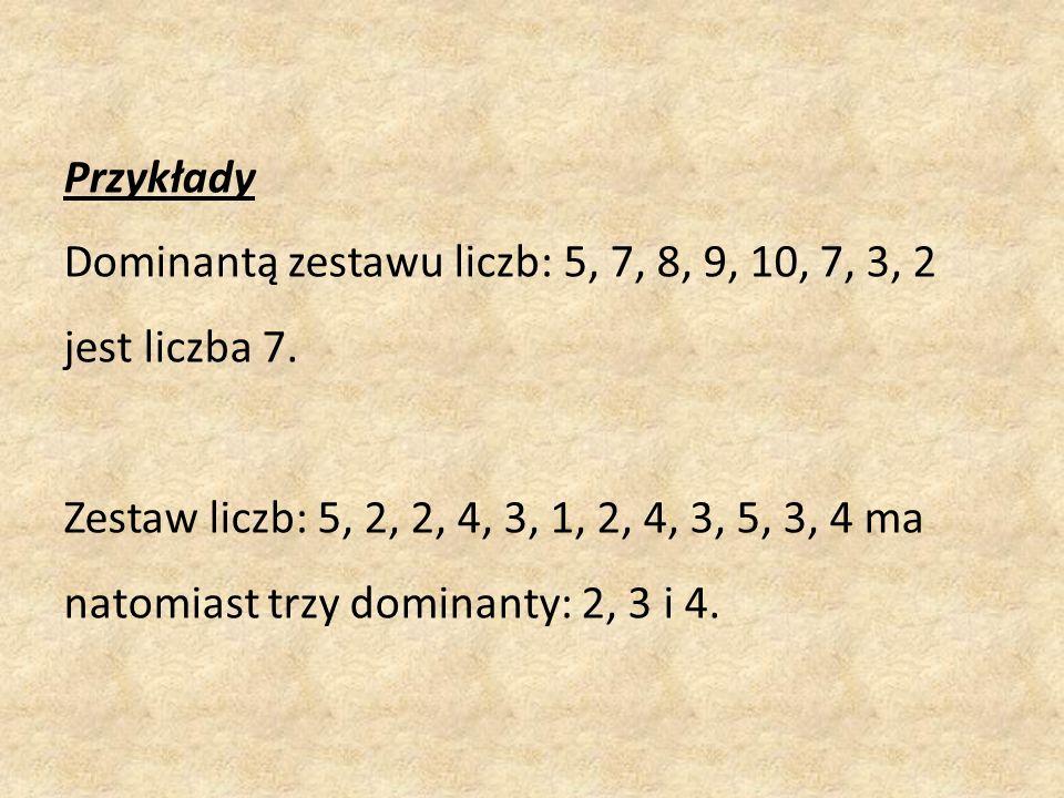 Przykłady Dominantą zestawu liczb: 5, 7, 8, 9, 10, 7, 3, 2 jest liczba 7. Zestaw liczb: 5, 2, 2, 4, 3, 1, 2, 4, 3, 5, 3, 4 ma natomiast trzy dominanty