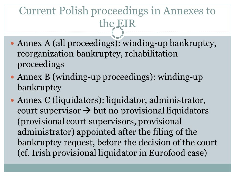 Structure of Polish insolvency law after the reform Ongoing reform – two laws: - Restructuring Law (Prawo restrukturyzacyjne) - Bankruptcy Law (Prawo upadłościowe) Current situtation – both laws have been finally adopted by the Sejm on 15 May 2015 and are currently waiting for signature of the President entry into force: 1 January 2016