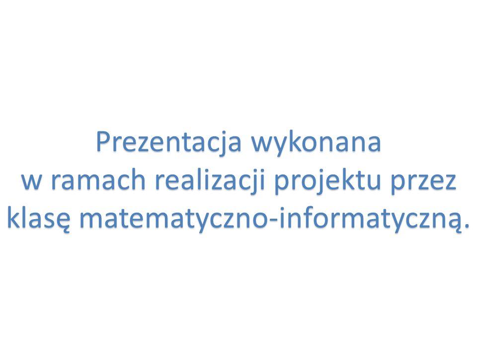 Prezentacja wykonana w ramach realizacji projektu przez klasę matematyczno-informatyczną.