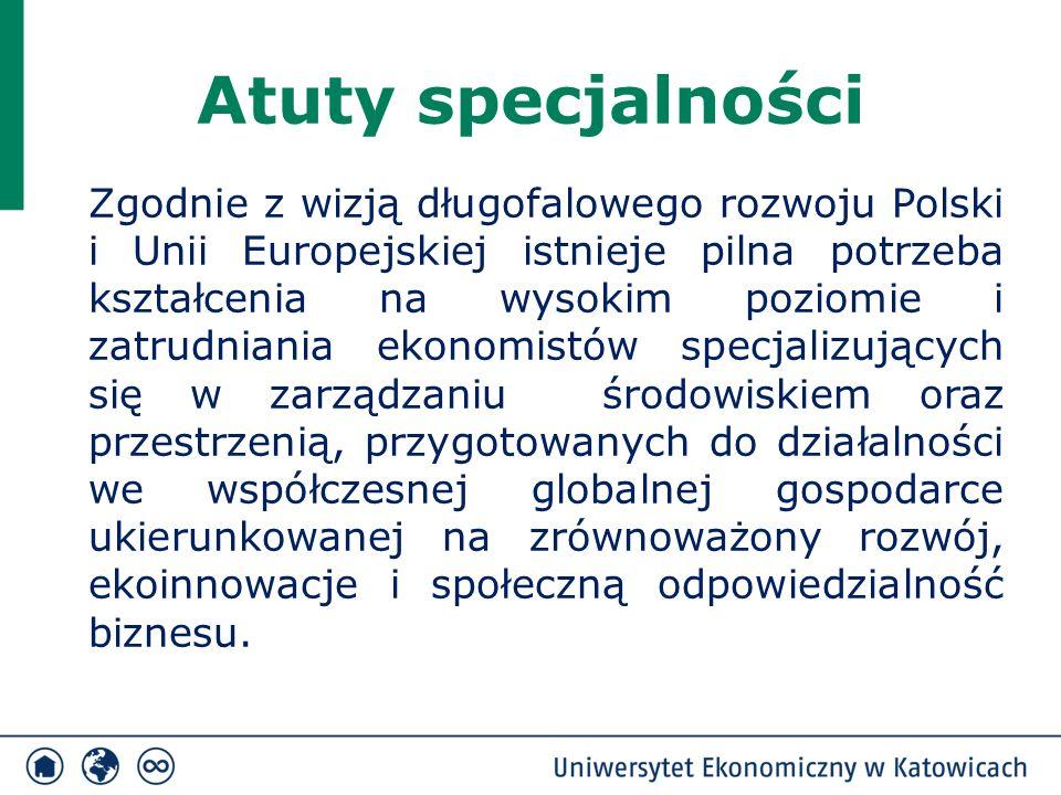 Atuty specjalności Zgodnie z wizją długofalowego rozwoju Polski i Unii Europejskiej istnieje pilna potrzeba kształcenia na wysokim poziomie i zatrudniania ekonomistów specjalizujących się w zarządzaniu środowiskiem oraz przestrzenią, przygotowanych do działalności we współczesnej globalnej gospodarce ukierunkowanej na zrównoważony rozwój, ekoinnowacje i społeczną odpowiedzialność biznesu.