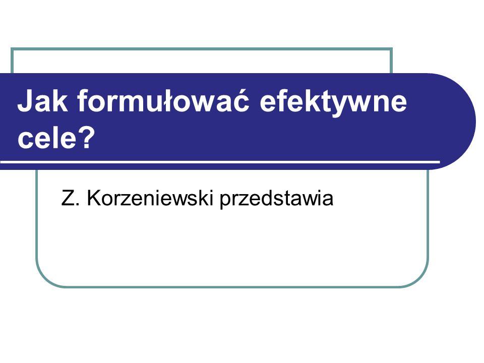 Jak formułować efektywne cele Z. Korzeniewski przedstawia