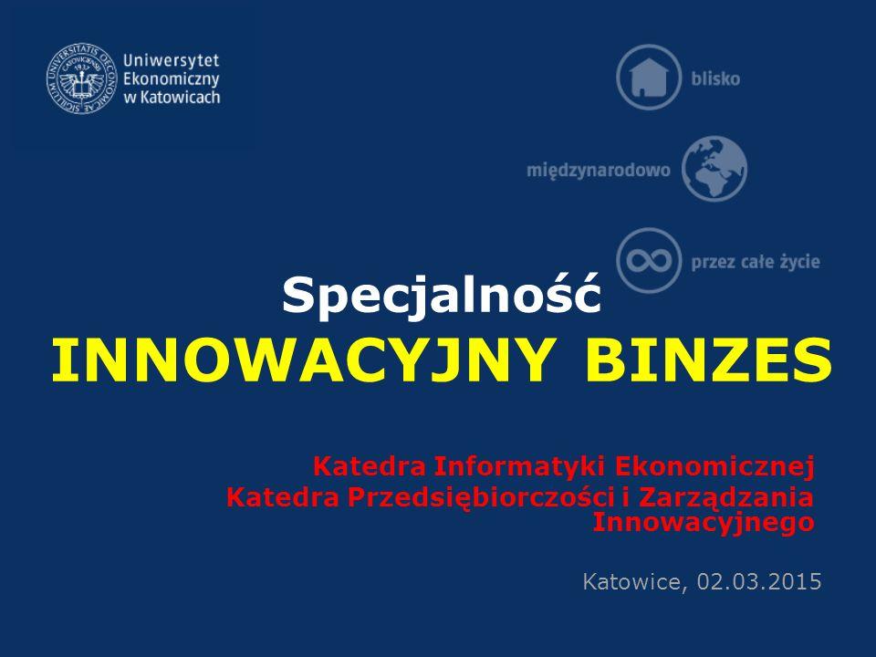 Specjalność INNOWACYJNY BINZES Katedra Informatyki Ekonomicznej Katedra Przedsiębiorczości i Zarządzania Innowacyjnego Katowice, 02.03.2015