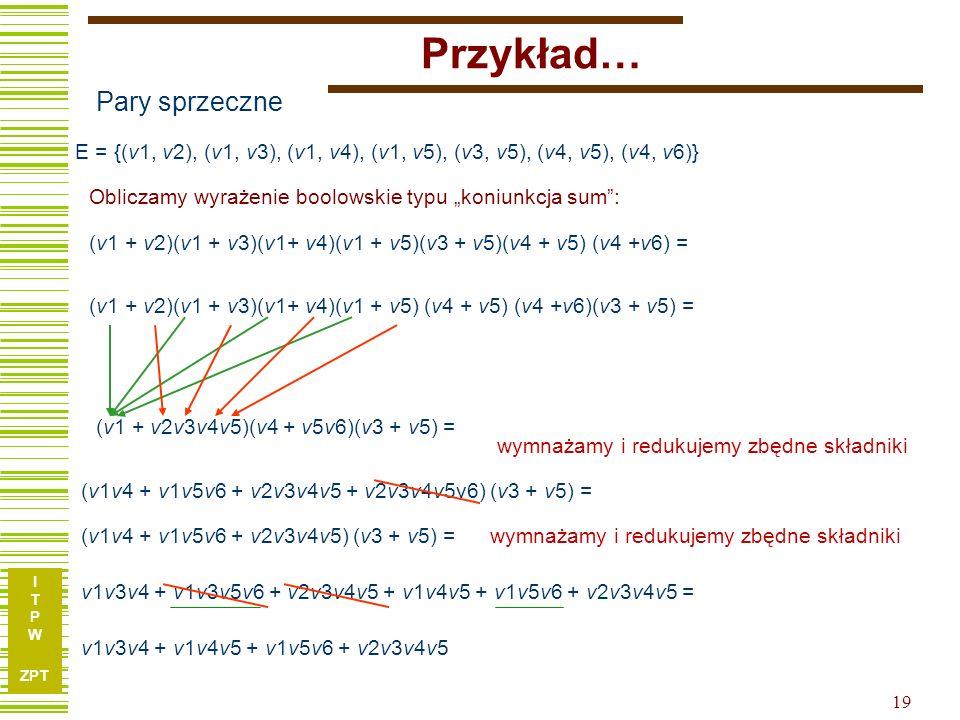 """I T P W ZPT Przykład… Obliczamy wyrażenie boolowskie typu """"koniunkcja sum : Pary sprzeczne E = {(v1, v2), (v1, v3), (v1, v4), (v1, v5), (v3, v5), (v4, v5), (v4, v6)} (v1 + v2)(v1 + v3)(v1+ v4)(v1 + v5)(v3 + v5)(v4 + v5) (v4 +v6) = (v1 + v2)(v1 + v3)(v1+ v4)(v1 + v5) (v4 + v5) (v4 +v6)(v3 + v5) = (v1 + v2v3v4v5)(v4 + v5v6)(v3 + v5) = (v1v4 + v1v5v6 + v2v3v4v5 + v2v3v4v5v6) (v3 + v5) = v1v3v4 + v1v3v5v6 + v2v3v4v5 + v1v4v5 + v1v5v6 + v2v3v4v5 = (v1v4 + v1v5v6 + v2v3v4v5) (v3 + v5) = v1v3v4 + v1v4v5 + v1v5v6 + v2v3v4v5 wymnażamy i redukujemy zbędne składniki 19"""
