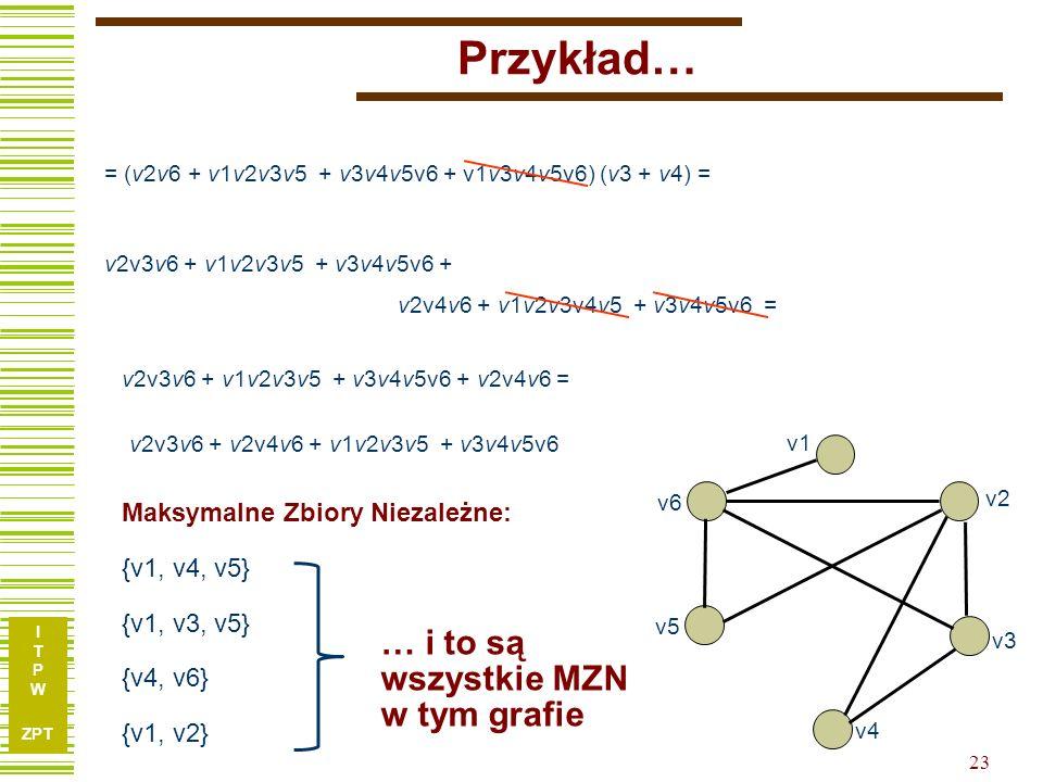 I T P W ZPT Przykład… v3 v1 v2 v4 v5 v6 = (v2v6 + v1v2v3v5 + v3v4v5v6 + v1v3v4v5v6) (v3 + v4) = v2v3v6 + v1v2v3v5 + v3v4v5v6 + v2v4v6 + v1v2v3v4v5 + v3v4v5v6 = v2v3v6 + v1v2v3v5 + v3v4v5v6 + v2v4v6 = v2v3v6 + v2v4v6 + v1v2v3v5 + v3v4v5v6 {v1, v3, v5} {v1, v4, v5} Maksymalne Zbiory Niezależne: {v4, v6} {v1, v2} … i to są wszystkie MZN w tym grafie 23