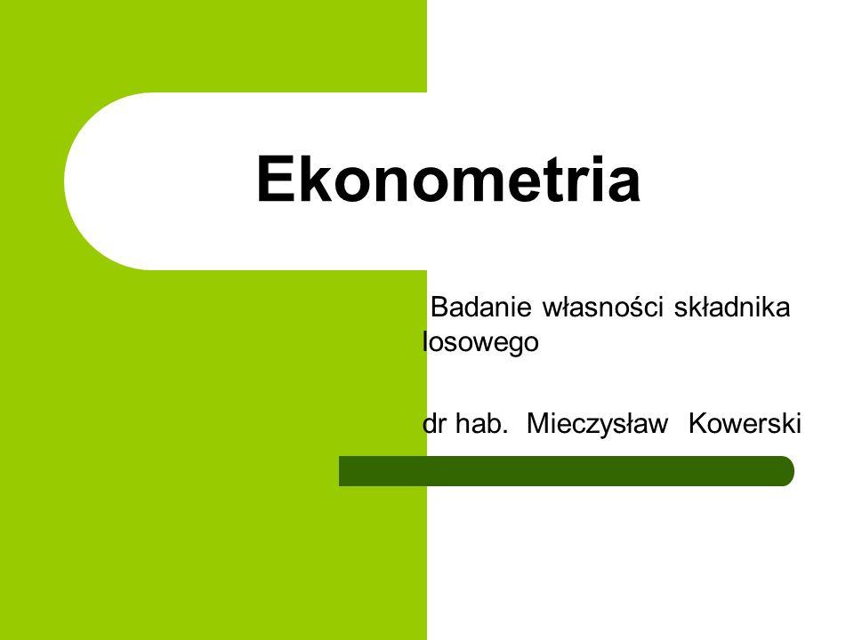 Ekonometria Badanie własności składnika losowego dr hab. Mieczysław Kowerski