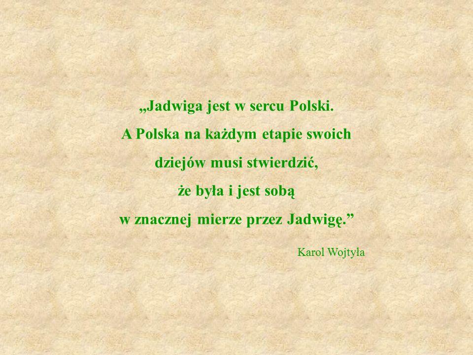 """""""Jadwiga jest w sercu Polski. A Polska na każdym etapie swoich dziejów musi stwierdzić, że była i jest sobą w znacznej mierze przez Jadwigę."""" Karol Wo"""