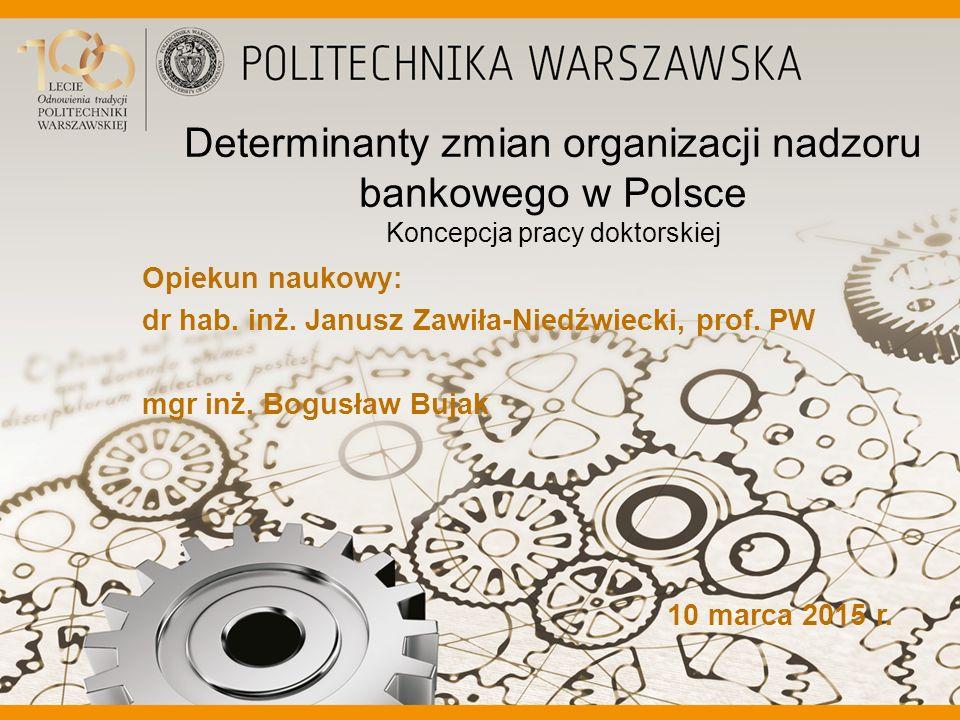 Determinanty zmian organizacji nadzoru bankowego w Polsce Koncepcja pracy doktorskiej Opiekun naukowy: dr hab. inż. Janusz Zawiła-Niedźwiecki, prof. P