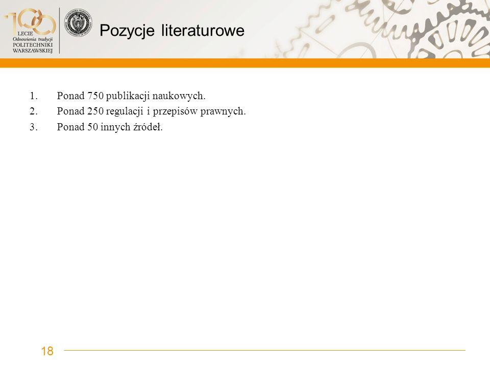 Pozycje literaturowe 1.Ponad 750 publikacji naukowych. 2.Ponad 250 regulacji i przepisów prawnych. 3.Ponad 50 innych źródeł. 18