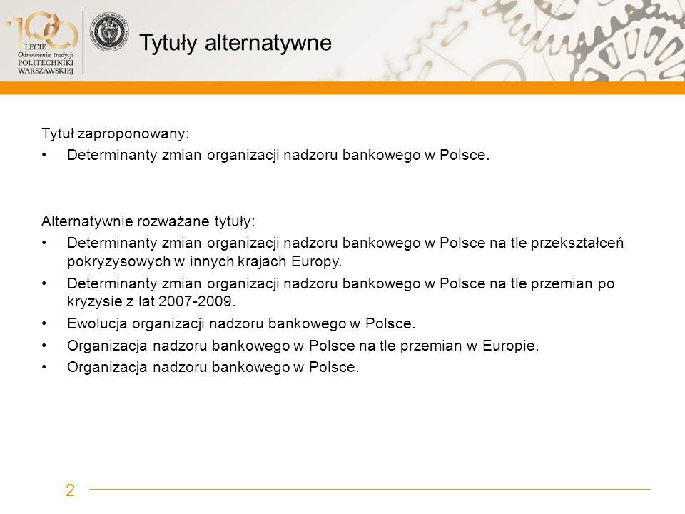 Tytuły alternatywne Tytuł zaproponowany: Determinanty zmian organizacji nadzoru bankowego w Polsce. Alternatywnie rozważane tytuły: Determinanty zmian