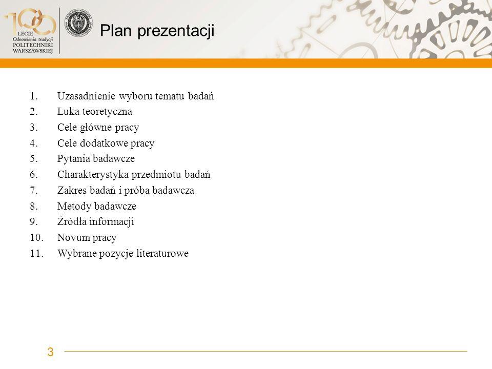 Plan prezentacji 1.Uzasadnienie wyboru tematu badań 2.Luka teoretyczna 3.Cele główne pracy 4.Cele dodatkowe pracy 5.Pytania badawcze 6.Charakterystyka