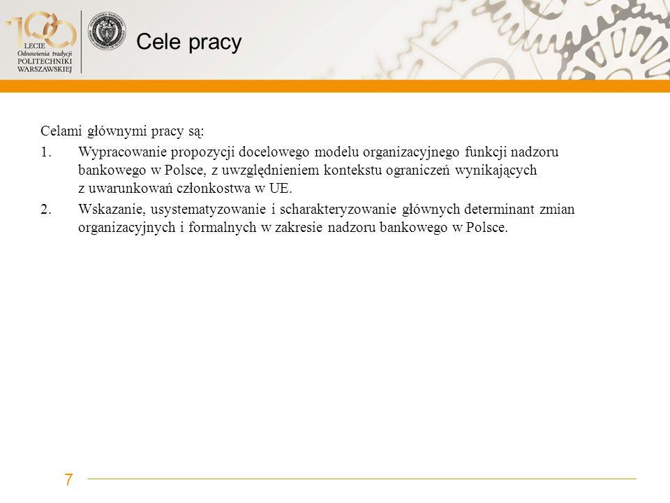 Cele pracy Celami głównymi pracy są: 1.Wypracowanie propozycji docelowego modelu organizacyjnego funkcji nadzoru bankowego w Polsce, z uwzględnieniem
