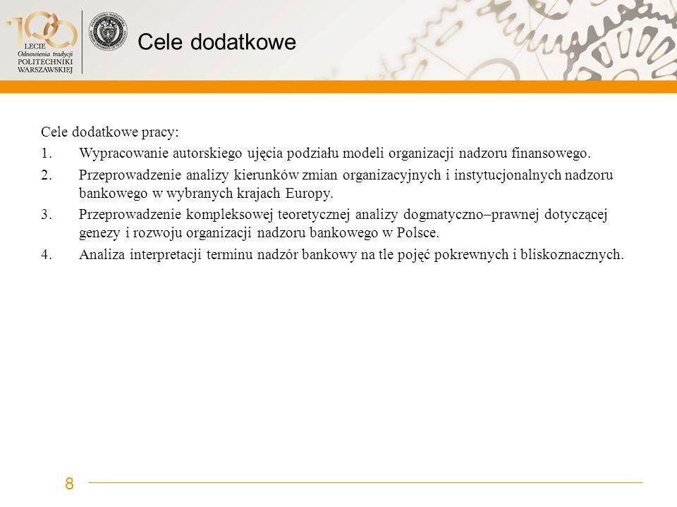Cele dodatkowe Cele dodatkowe pracy: 1.Wypracowanie autorskiego ujęcia podziału modeli organizacji nadzoru finansowego. 2.Przeprowadzenie analizy kier