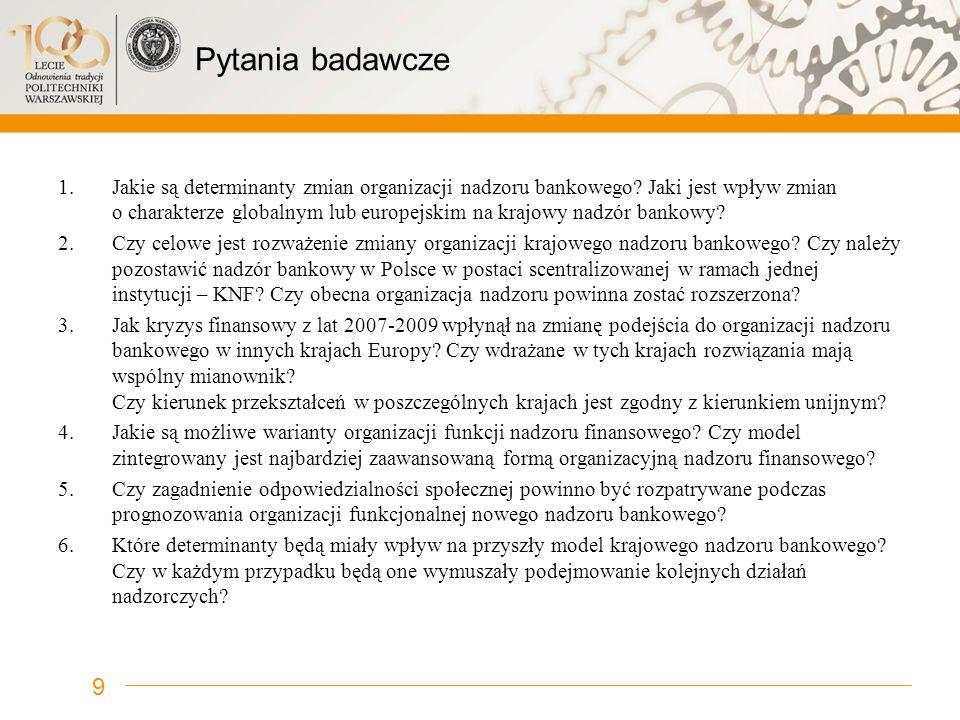 Pytania badawcze 1.Jakie są determinanty zmian organizacji nadzoru bankowego? Jaki jest wpływ zmian o charakterze globalnym lub europejskim na krajowy