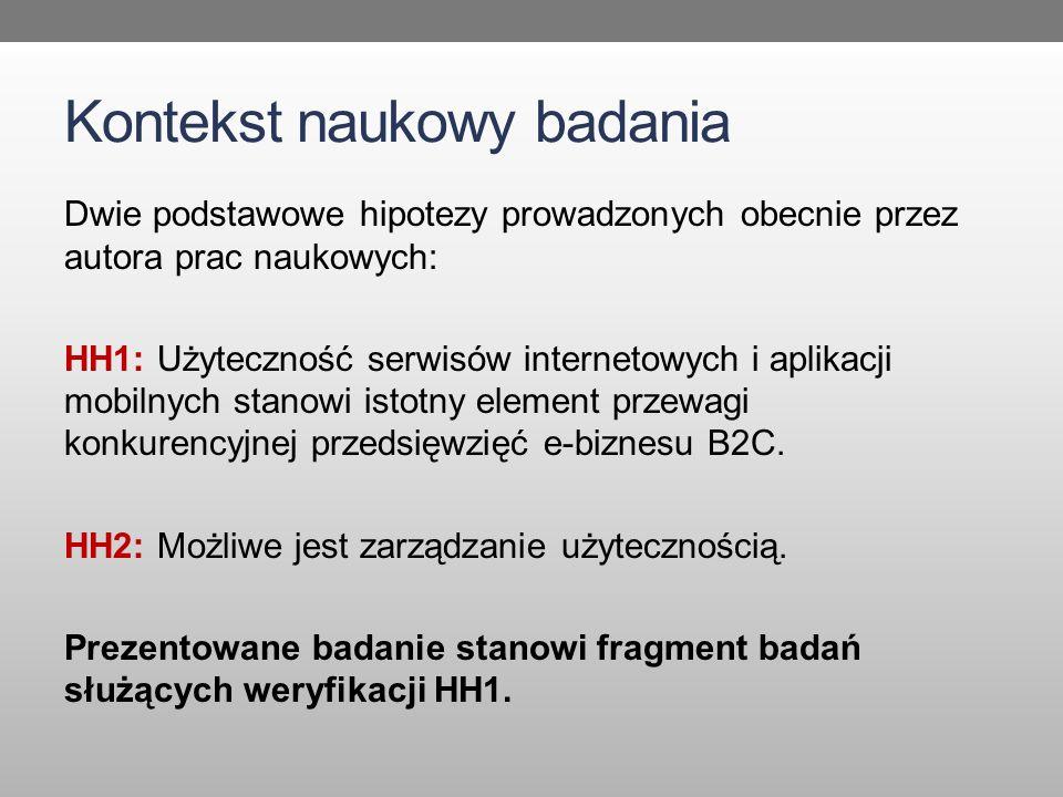Kontekst naukowy badania Dwie podstawowe hipotezy prowadzonych obecnie przez autora prac naukowych: HH1: Użyteczność serwisów internetowych i aplikacji mobilnych stanowi istotny element przewagi konkurencyjnej przedsięwzięć e-biznesu B2C.