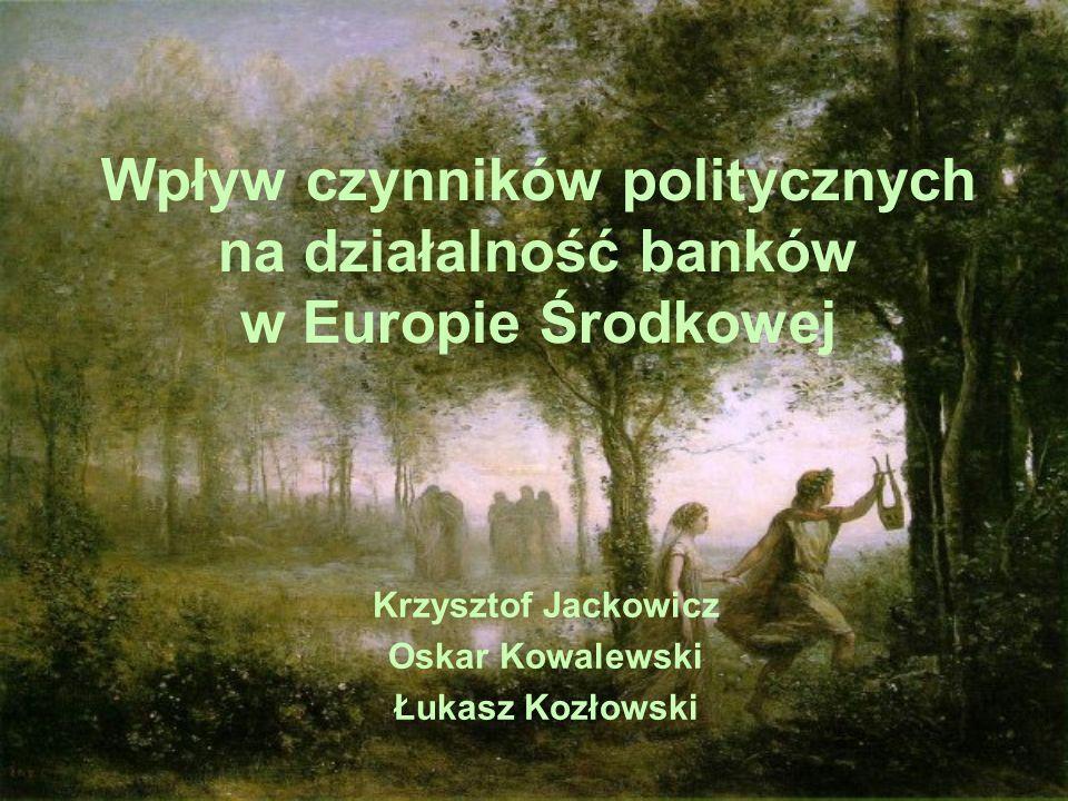 Wpływ czynników politycznych na działalność banków w Europie Środkowej Krzysztof Jackowicz Oskar Kowalewski Łukasz Kozłowski