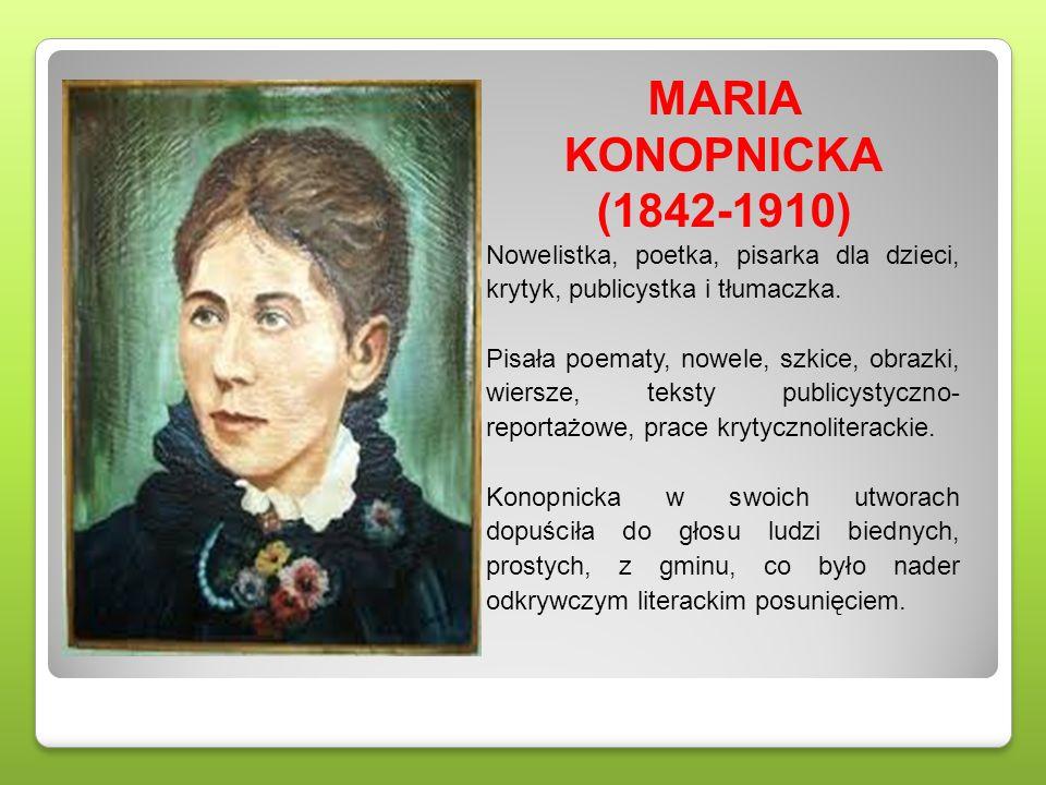 MARIA KONOPNICKA (1842-1910) Nowelistka, poetka, pisarka dla dzieci, krytyk, publicystka i tłumaczka. Pisała poematy, nowele, szkice, obrazki, wiersze