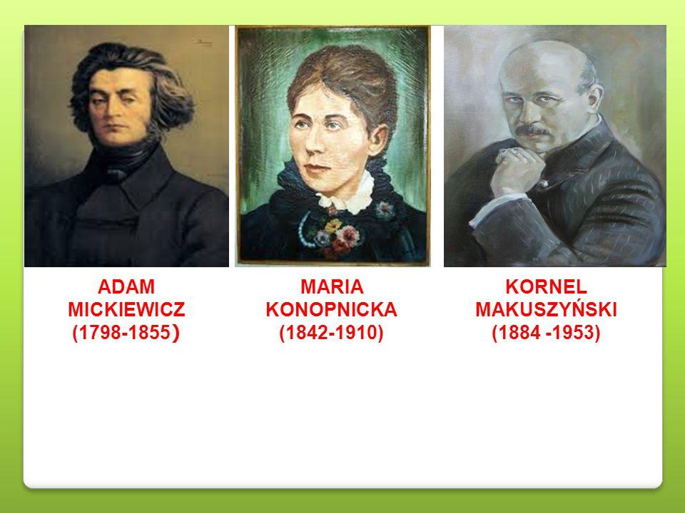 ADAM MICKIEWICZ (1798-1855 ) MARIA KONOPNICKA (1842-1910) KORNEL MAKUSZYŃSKI (1884 -1953)
