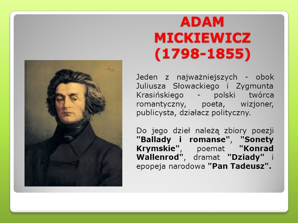 ADAM MICKIEWICZ (1798-1855) Jeden z najważniejszych - obok Juliusza Słowackiego i Zygmunta Krasińskiego - polski twórca romantyczny, poeta, wizjoner,