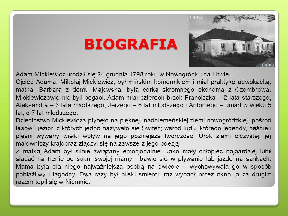BIOGRAFIA Adam Mickiewicz urodził się 24 grudnia 1798 roku w Nowogródku na Litwie. Ojciec Adama, Mikołaj Mickiewicz, był mińskim komornikiem i miał pr