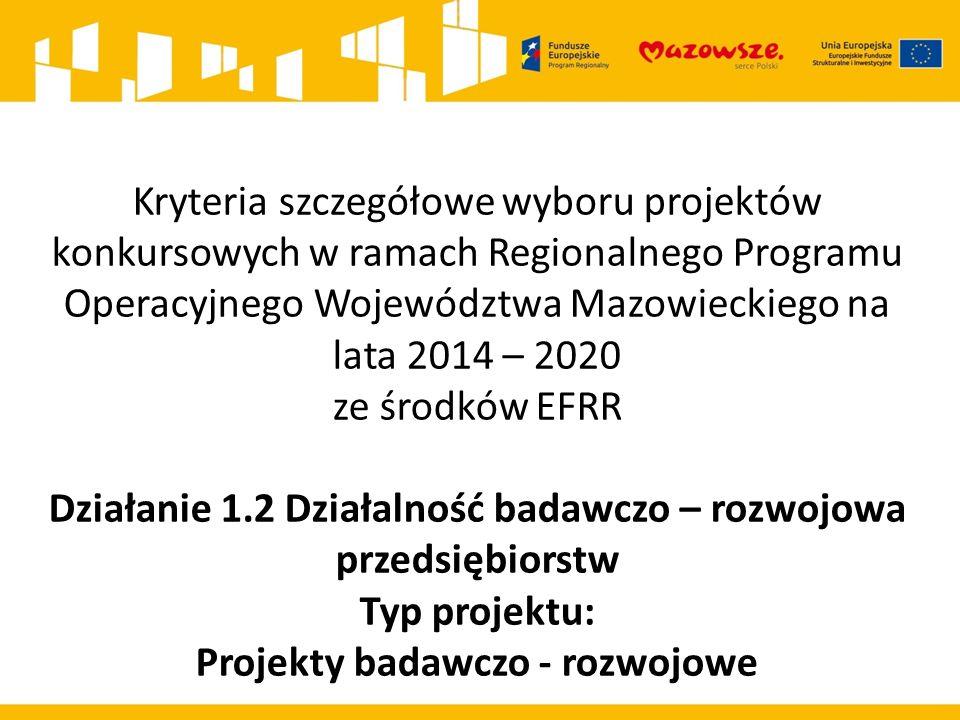 Kryteria szczegółowe wyboru projektów konkursowych w ramach Regionalnego Programu Operacyjnego Województwa Mazowieckiego na lata 2014 – 2020 ze środków EFRR Działanie 1.2 Działalność badawczo – rozwojowa przedsiębiorstw Typ projektu: Projekty badawczo - rozwojowe