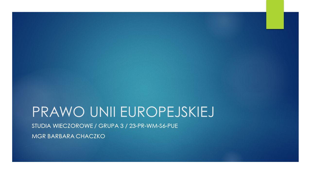 PRAWO UNII EUROPEJSKIEJ STUDIA WIECZOROWE / GRUPA 3 / 23-PR-WM-S6-PUE MGR BARBARA CHACZKO