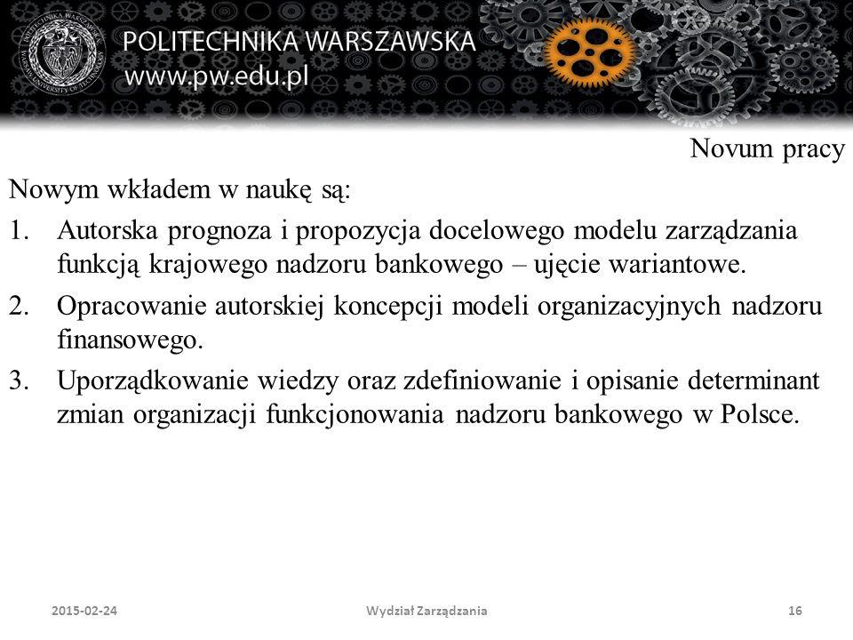 Wydział Zarządzania16 Novum pracy Nowym wkładem w naukę są: 1.Autorska prognoza i propozycja docelowego modelu zarządzania funkcją krajowego nadzoru b