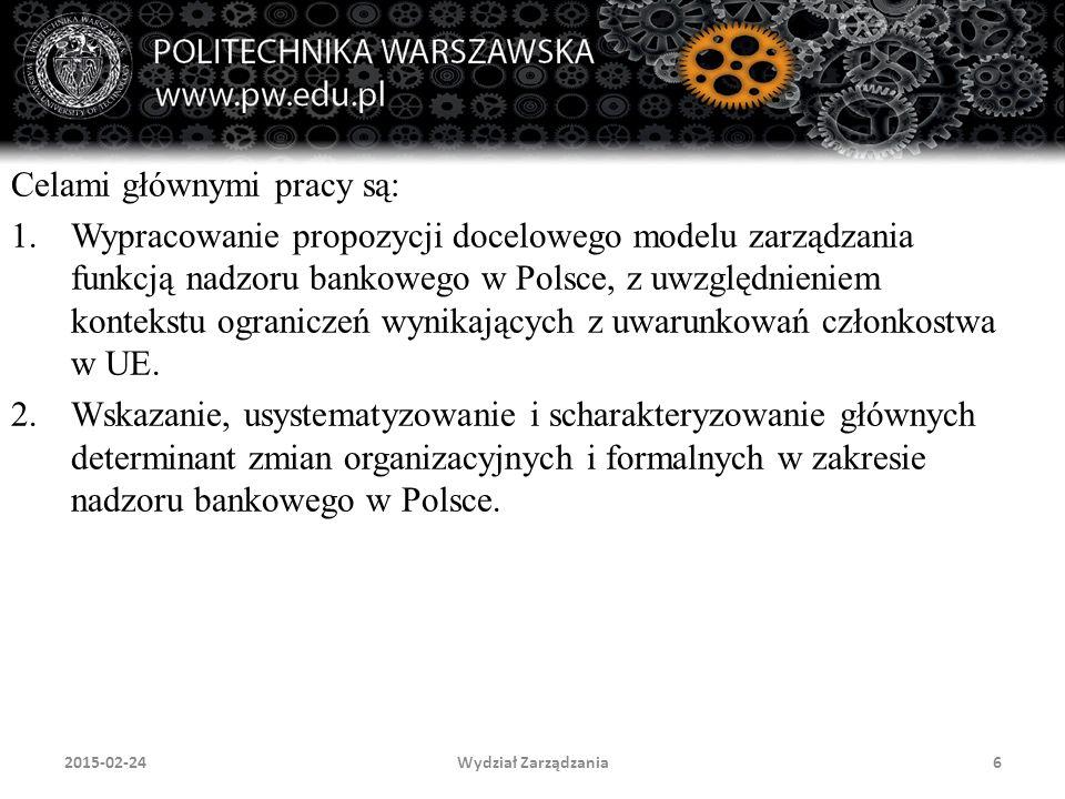 Wydział Zarządzania6 Celami głównymi pracy są: 1.Wypracowanie propozycji docelowego modelu zarządzania funkcją nadzoru bankowego w Polsce, z uwzględni