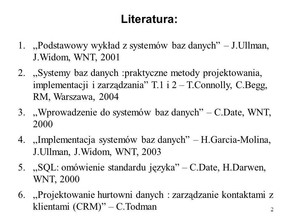 """2 Literatura: 1.""""Podstawowy wykład z systemów baz danych – J.Ullman, J.Widom, WNT, 2001 2.""""Systemy baz danych :praktyczne metody projektowania, implementacji i zarządzania T.1 i 2 – T.Connolly, C.Begg, RM, Warszawa, 2004 3.""""Wprowadzenie do systemów baz danych – C.Date, WNT, 2000 4.""""Implementacja systemów baz danych – H.Garcia-Molina, J.Ullman, J.Widom, WNT, 2003 5.""""SQL: omówienie standardu języka – C.Date, H.Darwen, WNT, 2000 6.""""Projektowanie hurtowni danych : zarządzanie kontaktami z klientami (CRM) – C.Todman"""