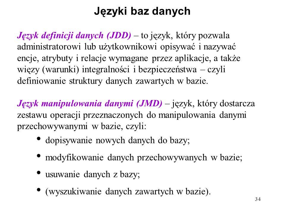 34 Języki baz danych Język definicji danych (JDD) – to język, który pozwala administratorowi lub użytkownikowi opisywać i nazywać encje, atrybuty i re