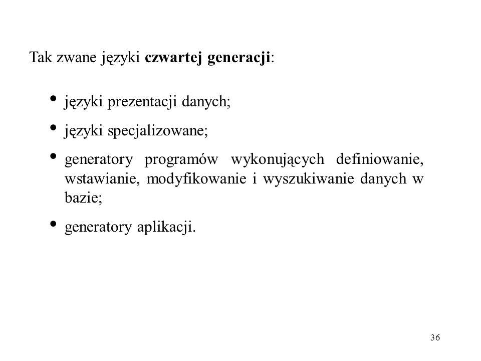 36 Tak zwane języki czwartej generacji: języki prezentacji danych; języki specjalizowane; generatory programów wykonujących definiowanie, wstawianie,