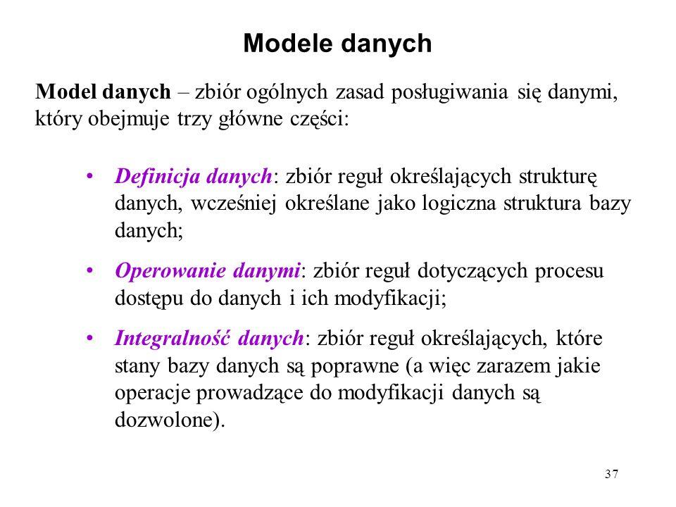 37 Modele danych Model danych – zbiór ogólnych zasad posługiwania się danymi, który obejmuje trzy główne części: Definicja danych: zbiór reguł określających strukturę danych, wcześniej określane jako logiczna struktura bazy danych; Operowanie danymi: zbiór reguł dotyczących procesu dostępu do danych i ich modyfikacji; Integralność danych: zbiór reguł określających, które stany bazy danych są poprawne (a więc zarazem jakie operacje prowadzące do modyfikacji danych są dozwolone).
