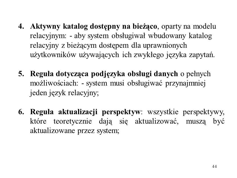 44 4.Aktywny katalog dostępny na bieżąco, oparty na modelu relacyjnym: - aby system obsługiwał wbudowany katalog relacyjny z bieżącym dostępem dla uprawnionych użytkowników używających ich zwykłego języka zapytań.