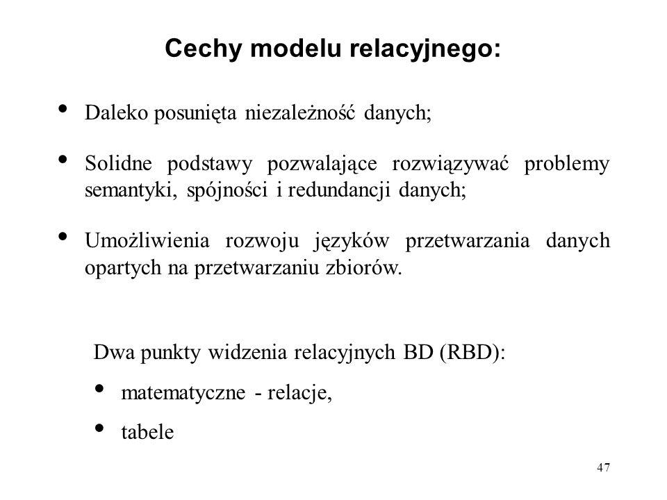 47 Cechy modelu relacyjnego: Daleko posunięta niezależność danych; Solidne podstawy pozwalające rozwiązywać problemy semantyki, spójności i redundancji danych; Umożliwienia rozwoju języków przetwarzania danych opartych na przetwarzaniu zbiorów.