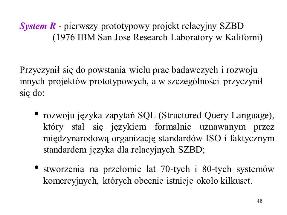 48 System R - pierwszy prototypowy projekt relacyjny SZBD (1976 IBM San Jose Research Laboratory w Kaliforni) Przyczynił się do powstania wielu prac badawczych i rozwoju innych projektów prototypowych, a w szczególności przyczynił się do: rozwoju języka zapytań SQL (Structured Query Language), który stał się językiem formalnie uznawanym przez międzynarodową organizację standardów ISO i faktycznym standardem języka dla relacyjnych SZBD; stworzenia na przełomie lat 70-tych i 80-tych systemów komercyjnych, których obecnie istnieje około kilkuset.