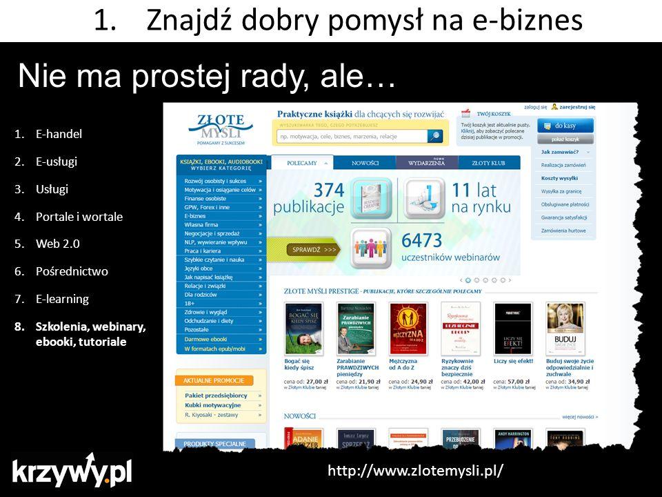 Nie ma prostej rady, ale… 1.E-handel 2.E-usługi 3.Usługi 4.Portale i wortale 5.Web 2.0 6.Pośrednictwo 7.E-learning 8.Szkolenia, webinary, ebooki, tutoriale 1.Znajdź dobry pomysł na e-biznes http://www.zlotemysli.pl/