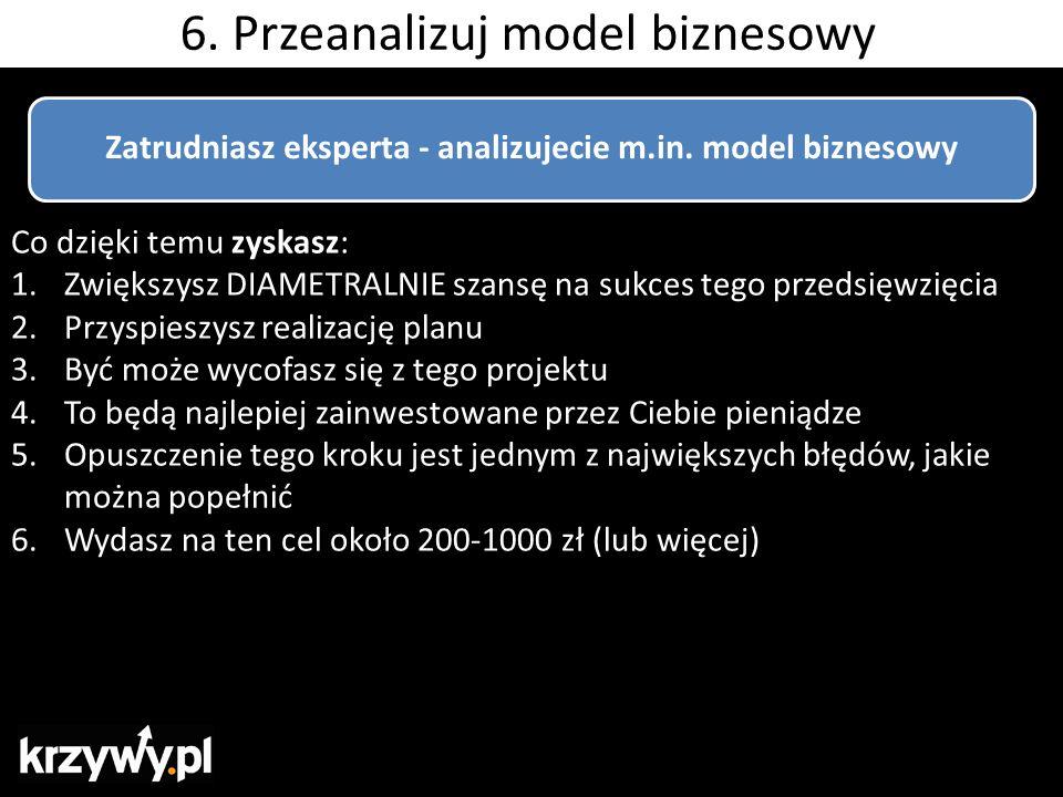 6. Przeanalizuj model biznesowy Zatrudniasz eksperta - analizujecie m.in. model biznesowy Co dzięki temu zyskasz: 1.Zwiększysz DIAMETRALNIE szansę na