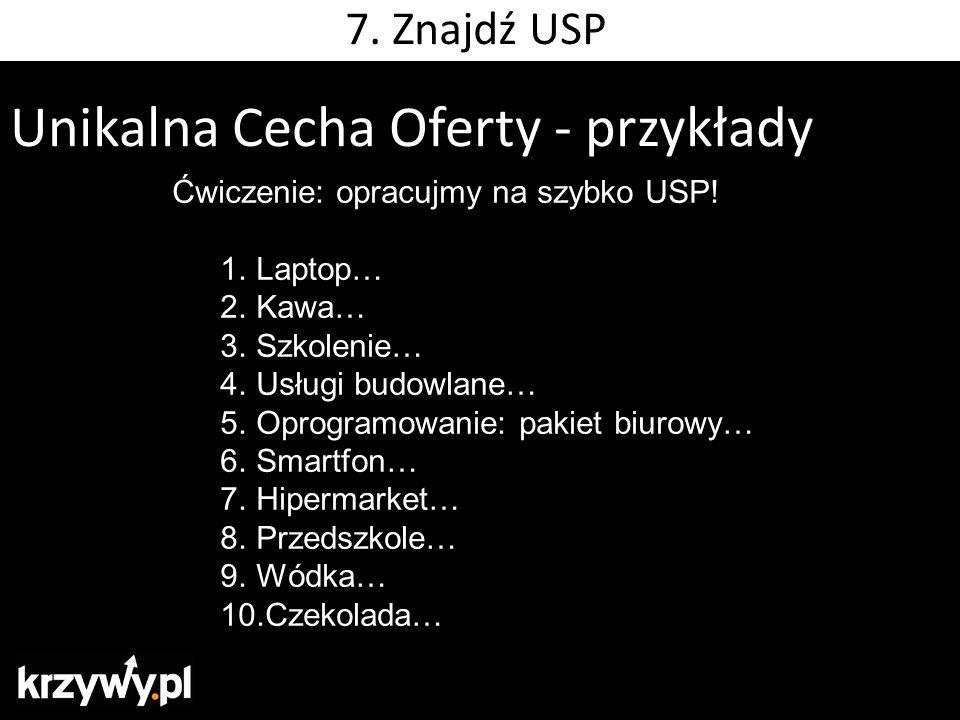 Unikalna Cecha Oferty - przykłady Ćwiczenie: opracujmy na szybko USP! 1.Laptop… 2.Kawa… 3.Szkolenie… 4.Usługi budowlane… 5.Oprogramowanie: pakiet biur