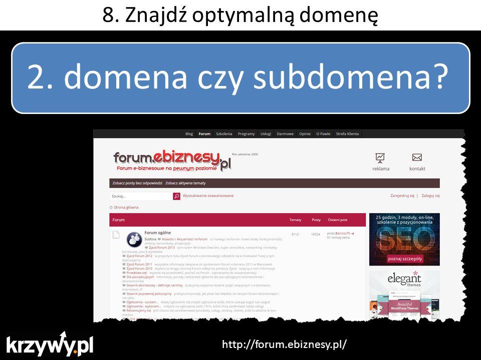 2. domena czy subdomena? http://forum.ebiznesy.pl/ 8. Znajdź optymalną domenę