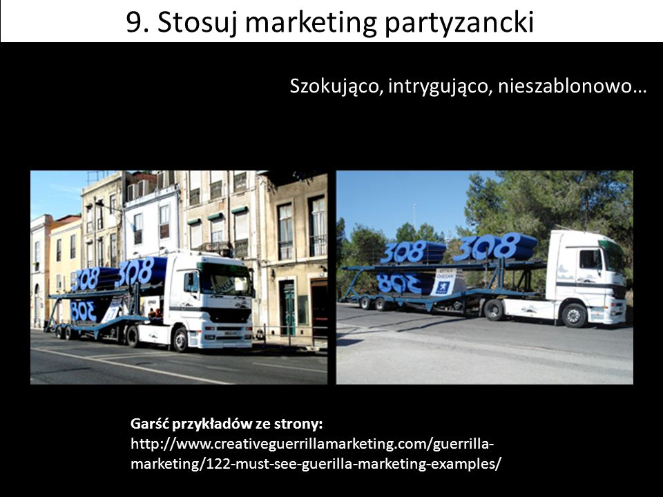 Szokująco, intrygująco, nieszablonowo… Garść przykładów ze strony: http://www.creativeguerrillamarketing.com/guerrilla- marketing/122-must-see-guerill