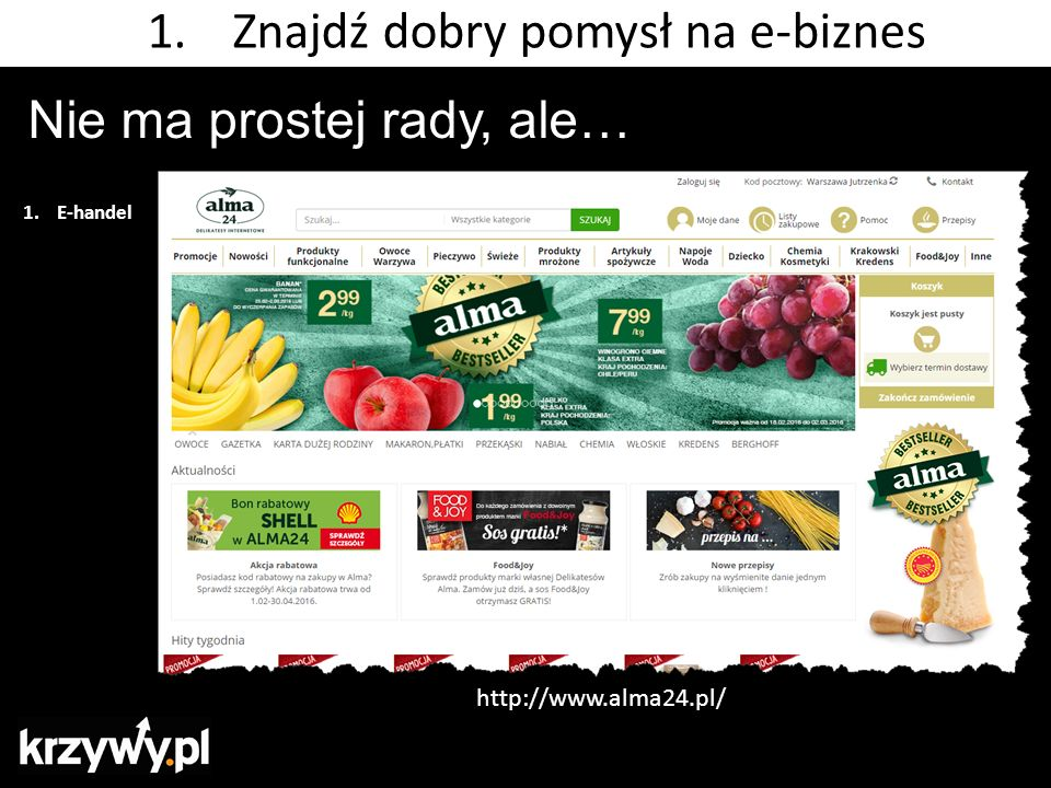 Nie ma prostej rady, ale… 1.E-handel 1.Znajdź dobry pomysł na e-biznes http://www.alma24.pl/
